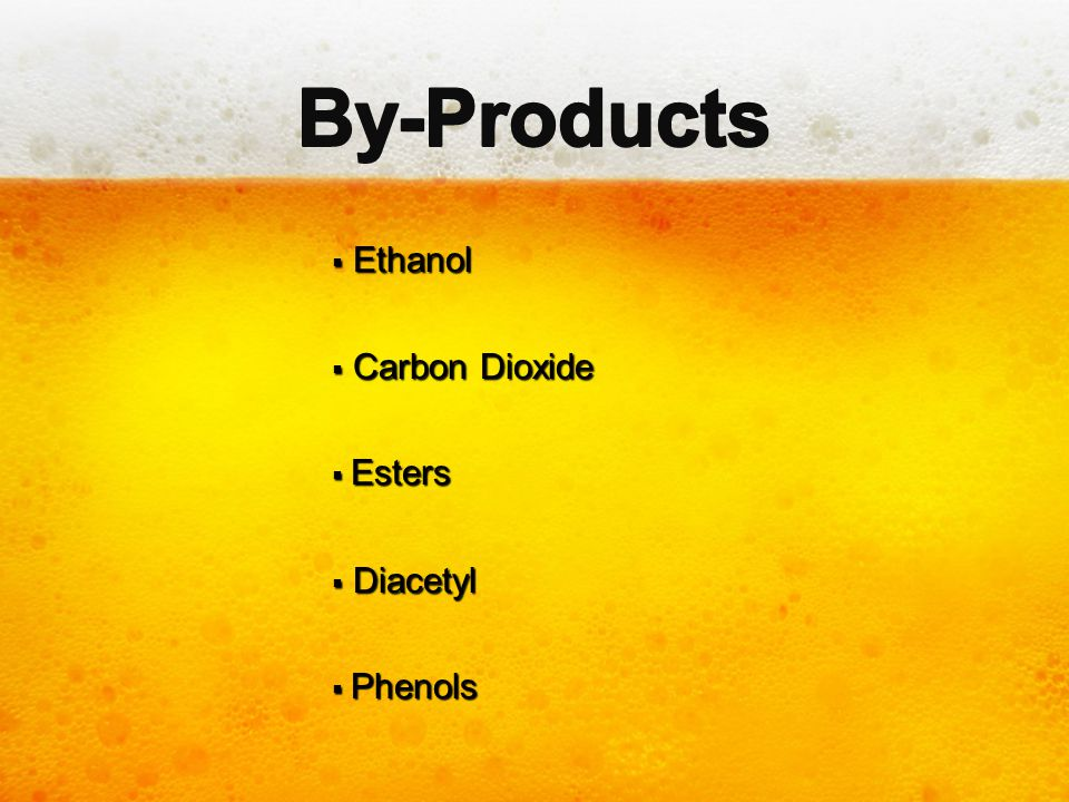 By-Products Ethanol Carbon Dioxide Esters Diacetyl Phenols