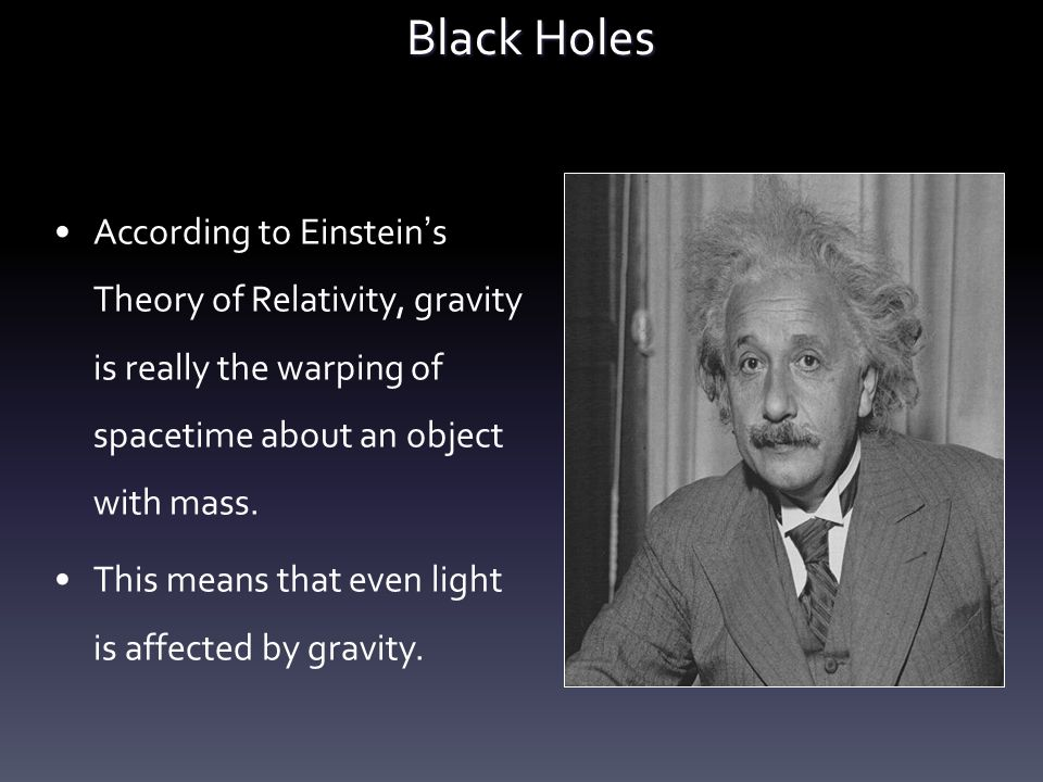 Black Holes According to Einstein's Theory of Relativity, gravity is really the warping of spacetime about an object with mass.