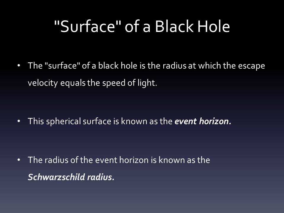 Surface of a Black Hole The surface of a black hole is the radius at which the escape velocity equals the speed of light.