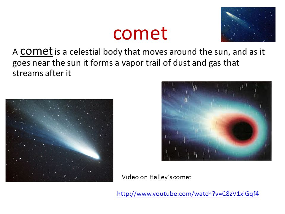 comet A comet is a celestial body that moves around the sun, and as it goes near the sun it forms a vapor trail of dust and gas that streams after it.