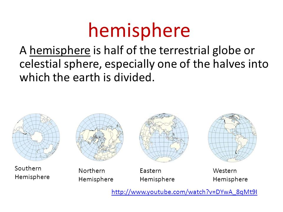 hemisphere A hemisphere is half of the terrestrial globe or celestial sphere, especially one of the halves into which the earth is divided.