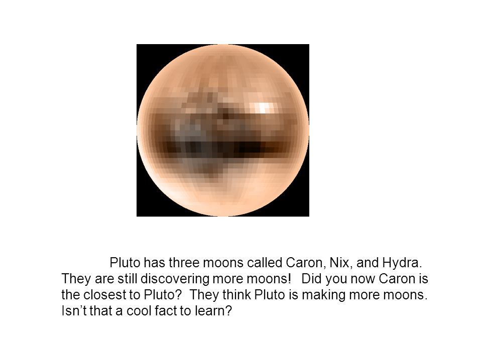 Pluto has three moons called Caron, Nix, and Hydra