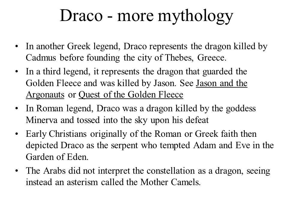 Draco - more mythology In another Greek legend, Draco represents the dragon killed by Cadmus before founding the city of Thebes, Greece.