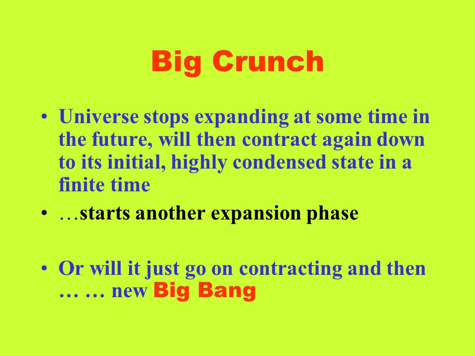 Big Crunch Universe stops expanding at some time in the future, will then contract again down to its initial, highly condensed state in a finite time.