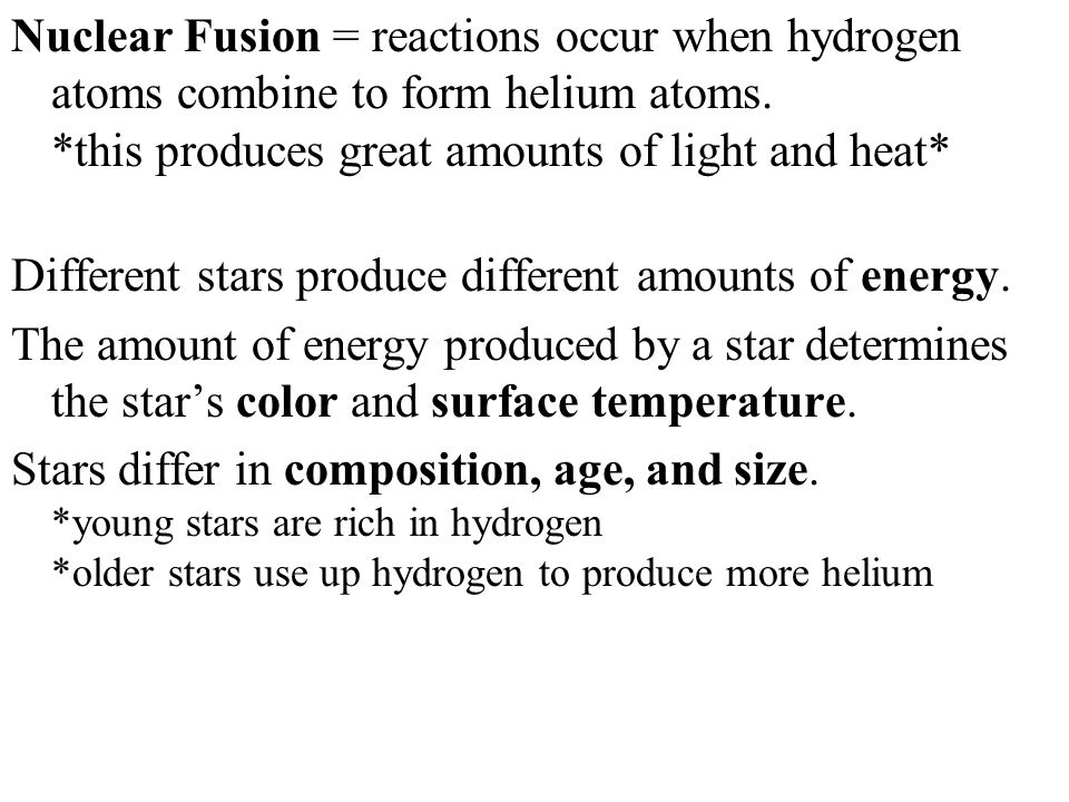 Nuclear Fusion = reactions occur when hydrogen atoms combine to form helium atoms. *this produces great amounts of light and heat*