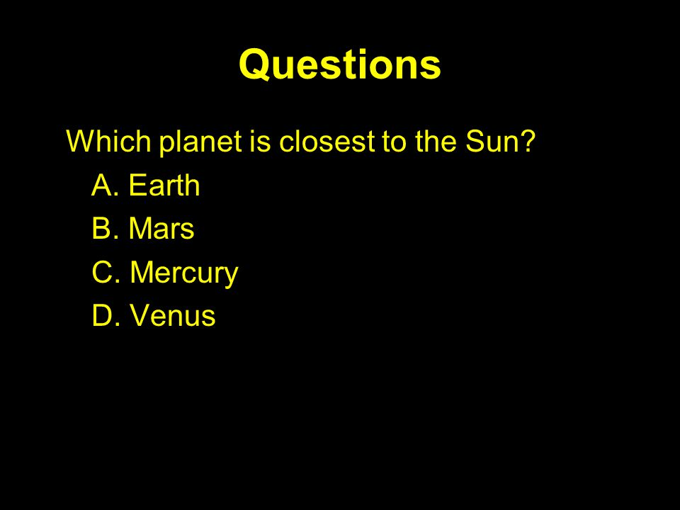 Questions Which planet is closest to the Sun A. Earth B. Mars C. Mercury D. Venus