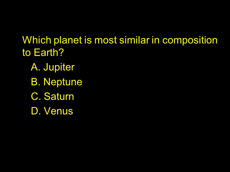 Which planet is most similar in composition to Earth. A. Jupiter B