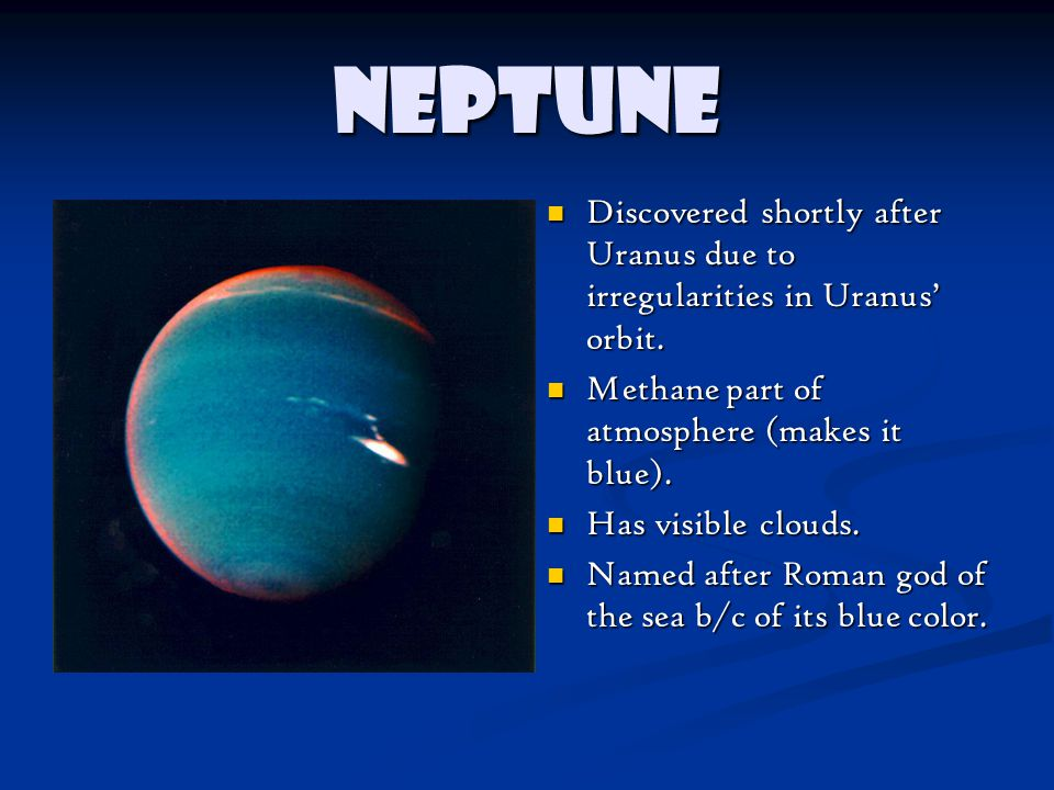Neptune Discovered shortly after Uranus due to irregularities in Uranus' orbit. Methane part of atmosphere (makes it blue).