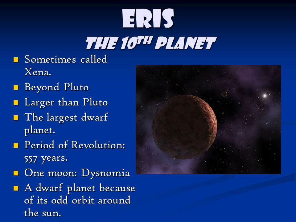 Eris The 10th planet Sometimes called Xena. Beyond Pluto