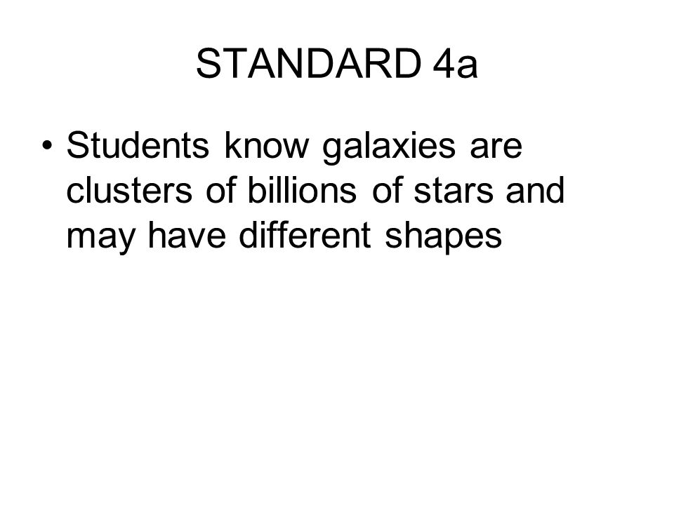 STANDARD 4a Students know galaxies are clusters of billions of stars and may have different shapes