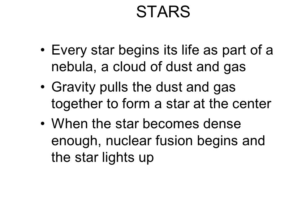 STARS Every star begins its life as part of a nebula, a cloud of dust and gas. Gravity pulls the dust and gas together to form a star at the center.