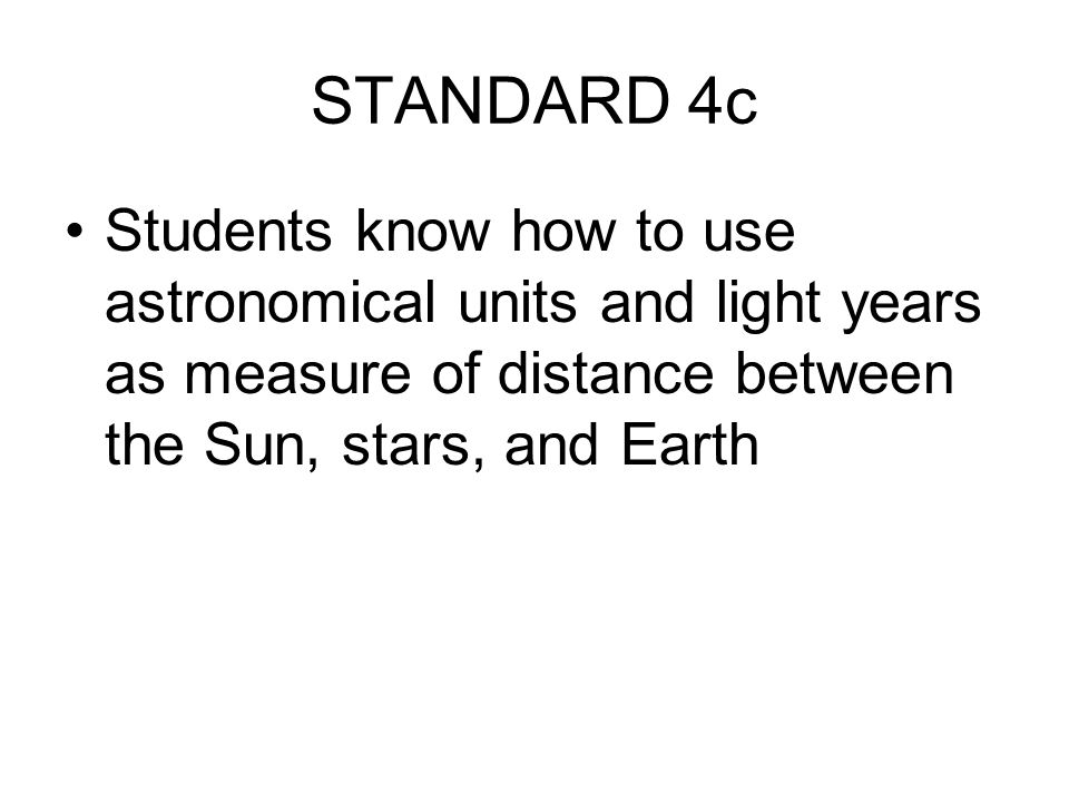 STANDARD 4c Students know how to use astronomical units and light years as measure of distance between the Sun, stars, and Earth.