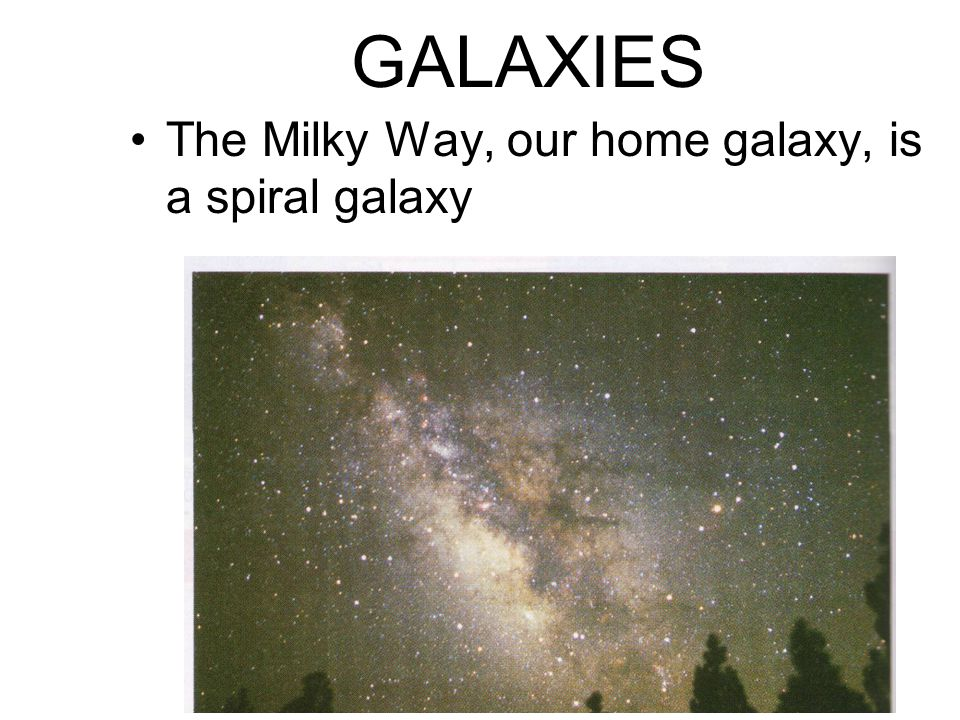GALAXIES The Milky Way, our home galaxy, is a spiral galaxy