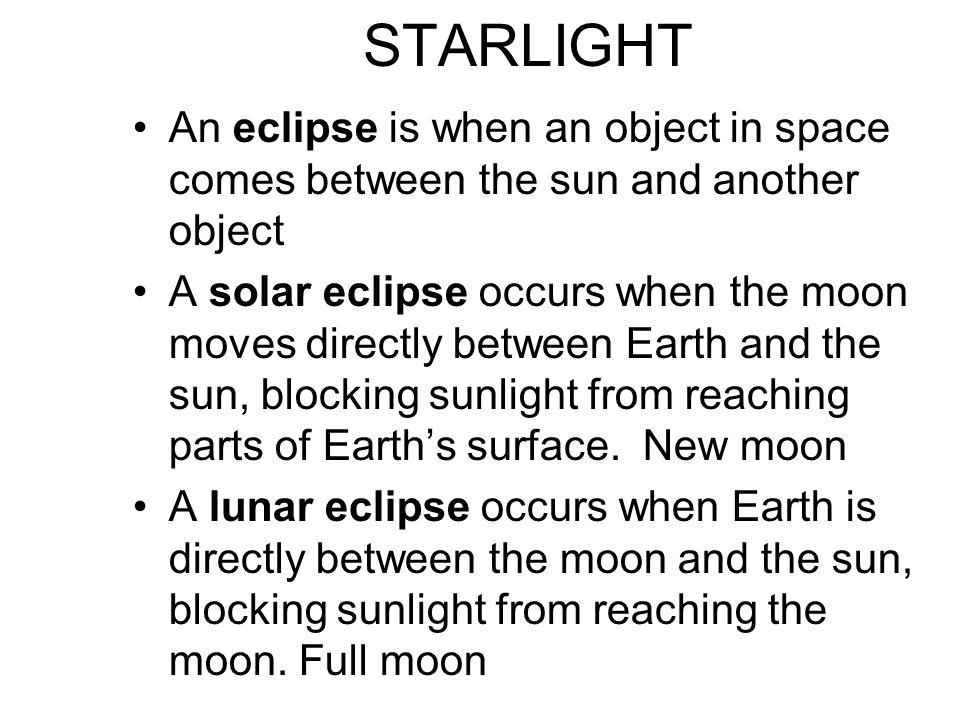 STARLIGHT An eclipse is when an object in space comes between the sun and another object.