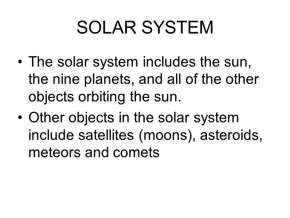 SOLAR SYSTEM The solar system includes the sun, the nine planets, and all of the other objects orbiting the sun.