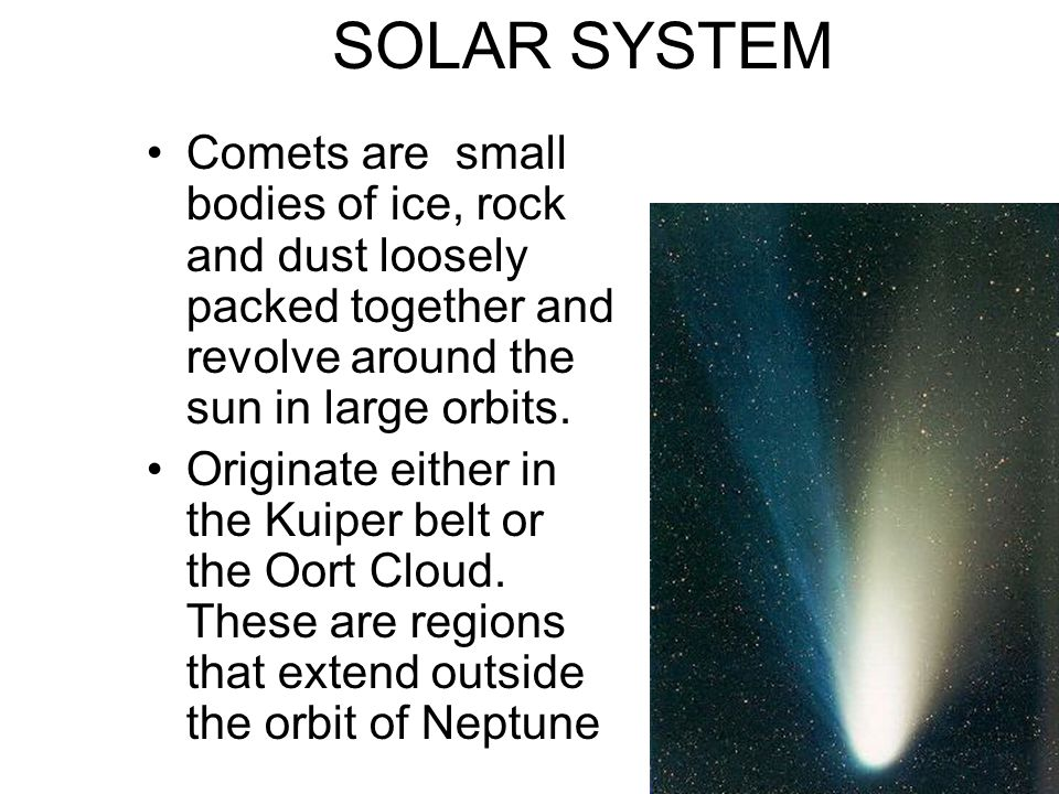 SOLAR SYSTEM Comets are small bodies of ice, rock and dust loosely packed together and revolve around the sun in large orbits.