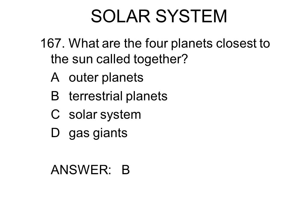 SOLAR SYSTEM 167. What are the four planets closest to the sun called together A outer planets. B terrestrial planets.