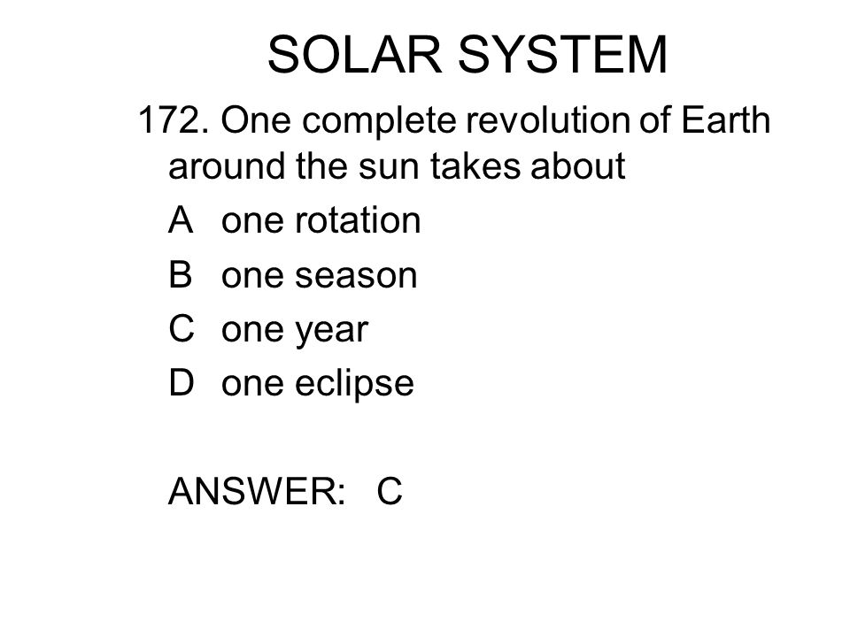 SOLAR SYSTEM 172. One complete revolution of Earth around the sun takes about. A one rotation. B one season.