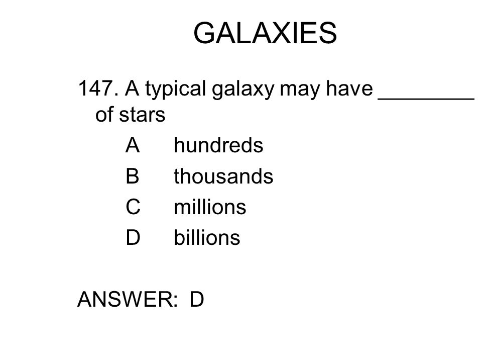 GALAXIES 147. A typical galaxy may have ________ of stars A hundreds