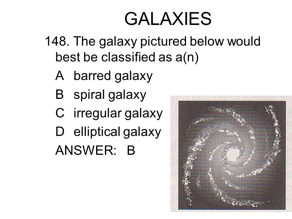 GALAXIES 148. The galaxy pictured below would best be classified as a(n) A barred galaxy. B spiral galaxy.