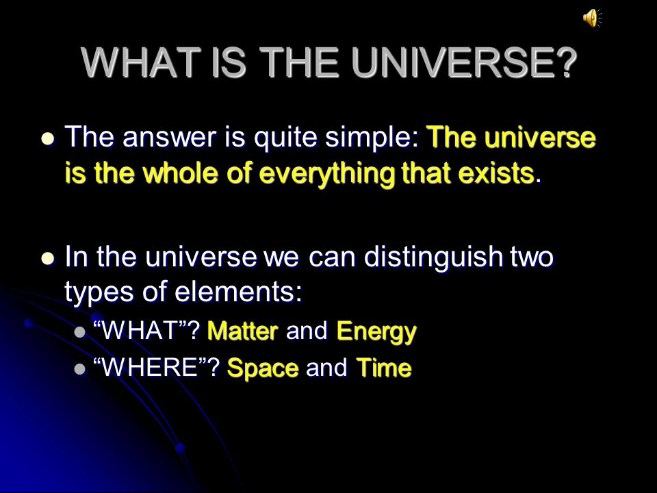 WHAT IS THE UNIVERSE The answer is quite simple: The universe is the whole of everything that exists.