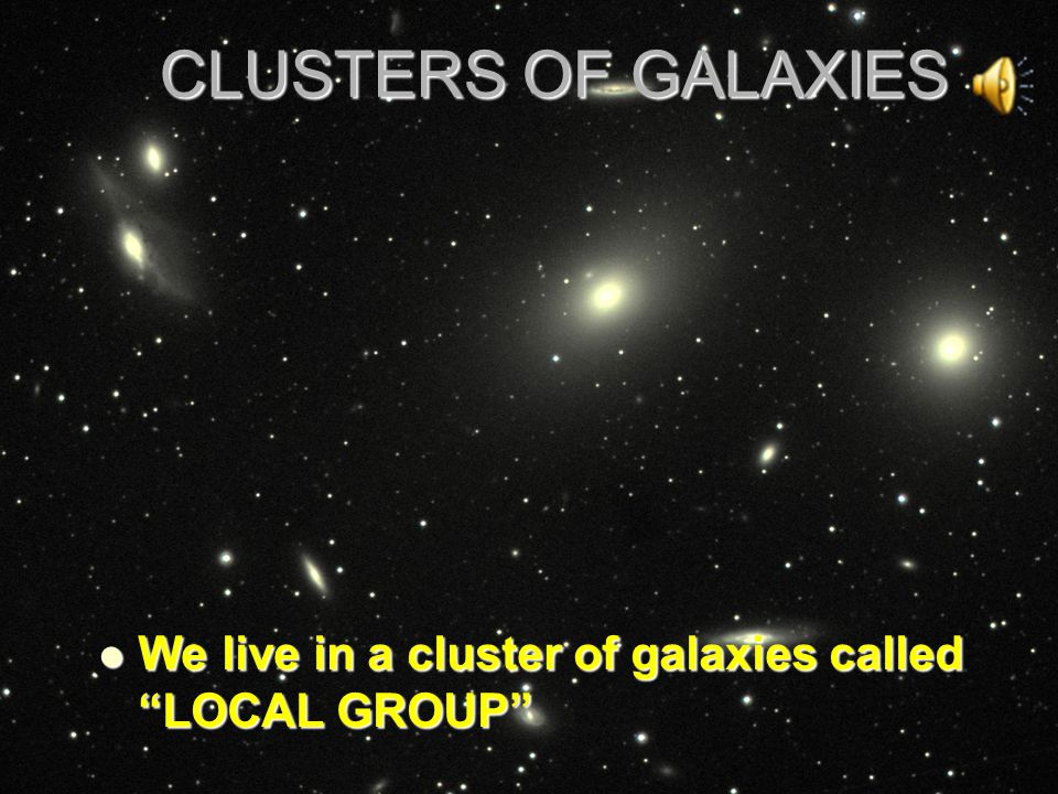 CLUSTERS OF GALAXIES We live in a cluster of galaxies called LOCAL GROUP