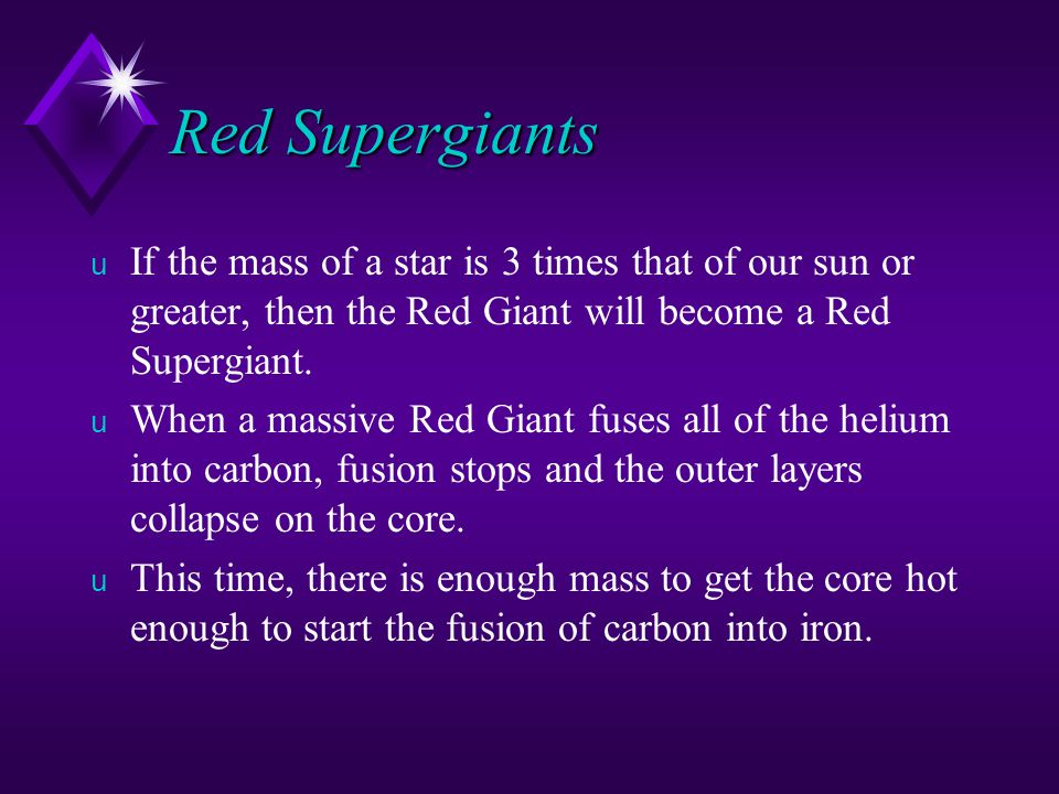Red Supergiants If the mass of a star is 3 times that of our sun or greater, then the Red Giant will become a Red Supergiant.