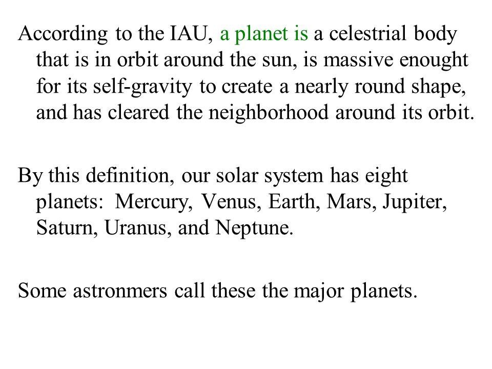 According to the IAU, a planet is a celestrial body that is in orbit around the sun, is massive enought for its self-gravity to create a nearly round shape, and has cleared the neighborhood around its orbit.