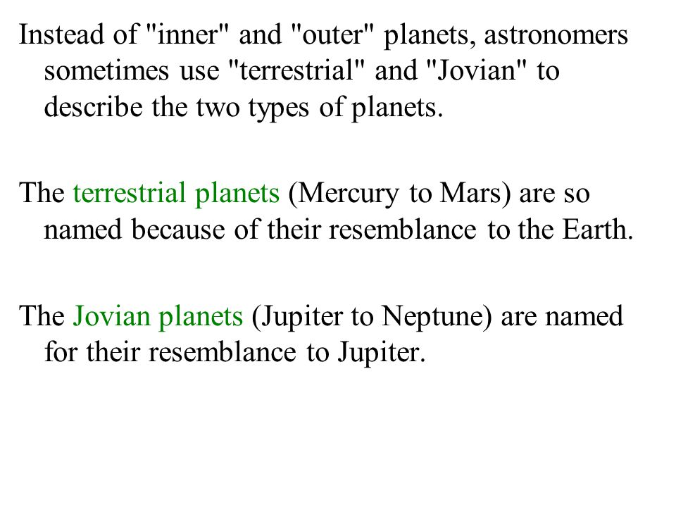 Instead of inner and outer planets, astronomers sometimes use terrestrial and Jovian to describe the two types of planets.