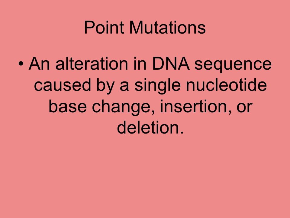 Point Mutations An alteration in DNA sequence caused by a single nucleotide base change, insertion, or deletion.