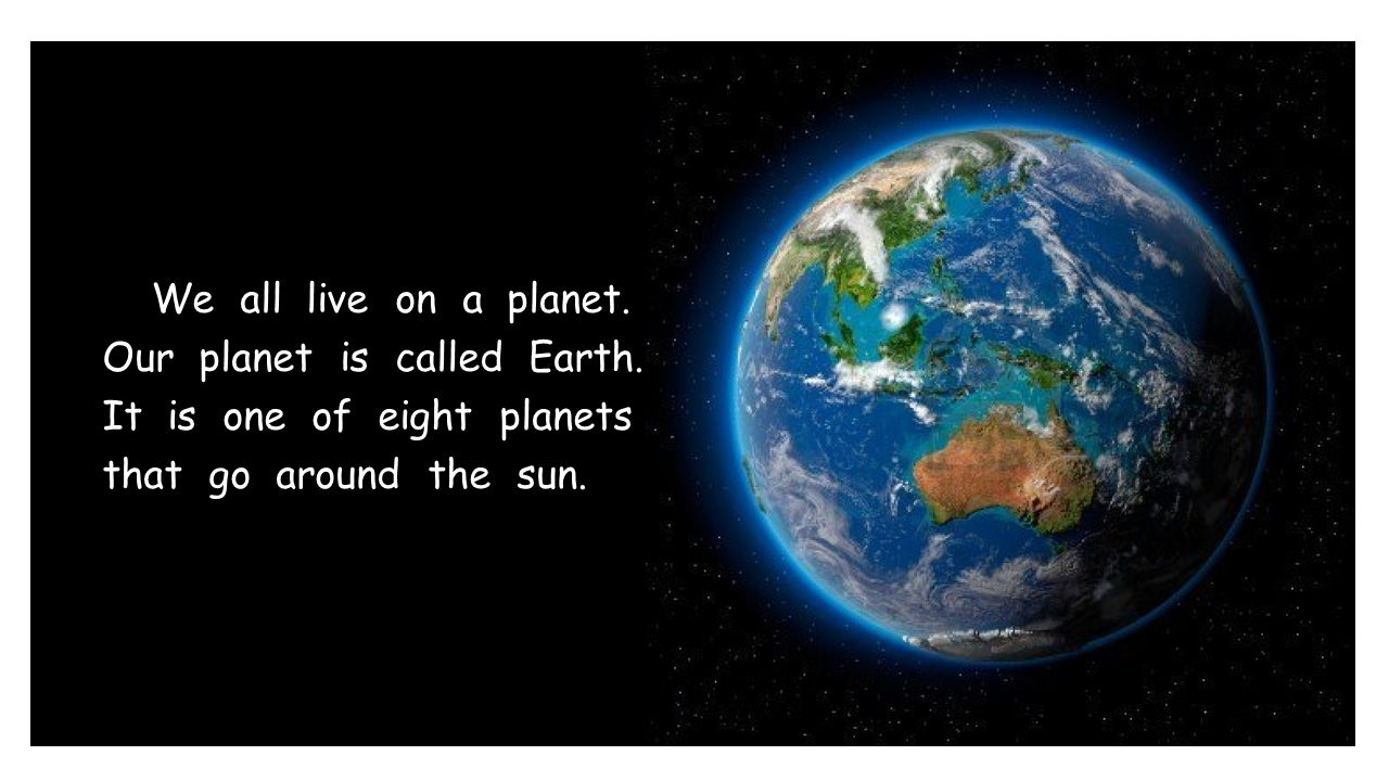 We all live on a planet. Our planet is called Earth
