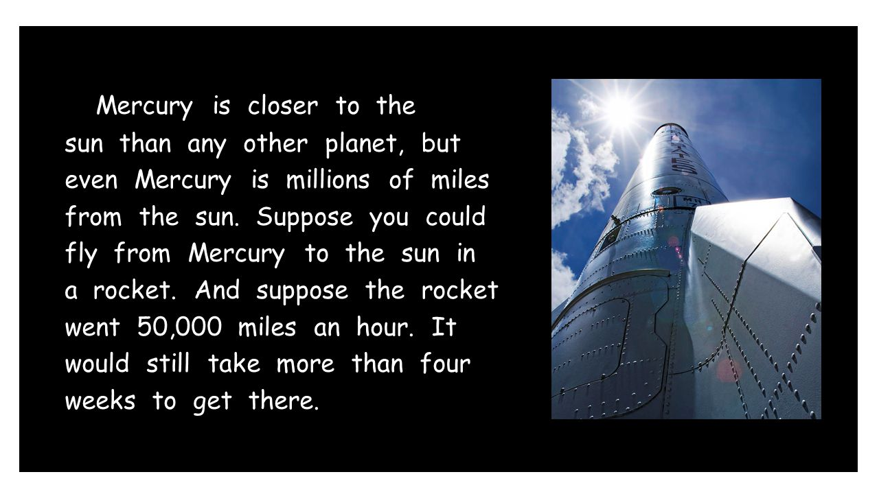 Mercury is closer to the sun than any other planet, but even Mercury is millions of miles from the sun.