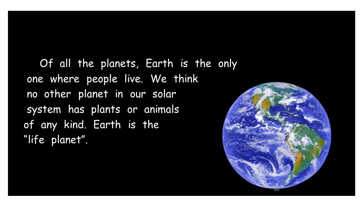 Of all the planets, Earth is the only one where people live