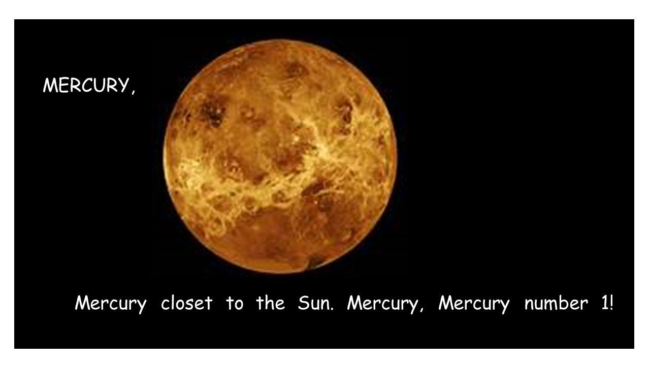 MERCURY, Mercury closet to the Sun. Mercury, Mercury number 1!