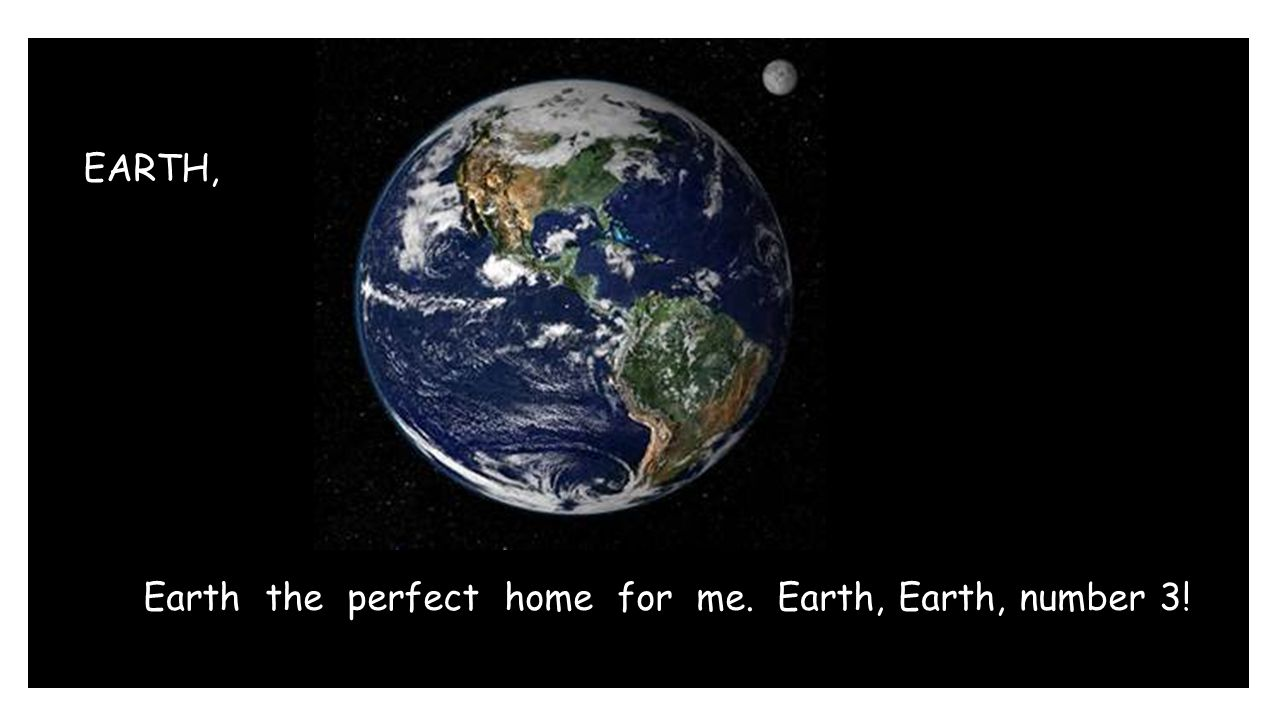 EARTH, Earth the perfect home for me. Earth, Earth, number 3!