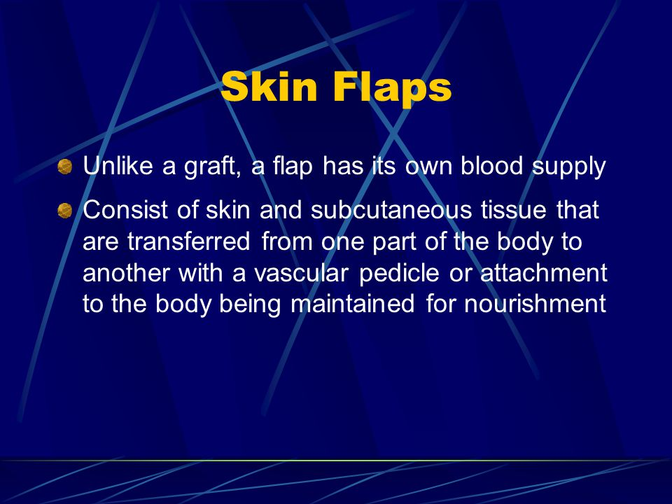 Skin Flaps Unlike a graft, a flap has its own blood supply