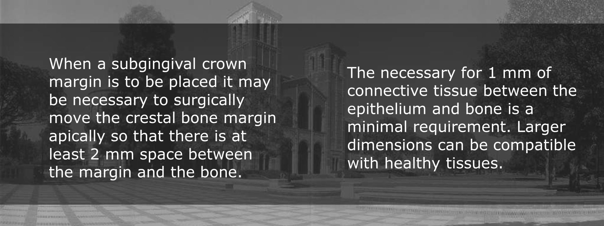 When a subgingival crown margin is to be placed it may be necessary to surgically move the crestal bone margin apically so that there is at least 2 mm space between the margin and the bone.