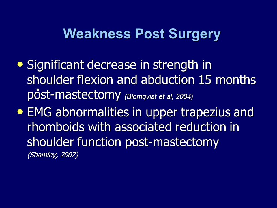 Weakness Post Surgery Significant decrease in strength in shoulder flexion and abduction 15 months post-mastectomy (Blomqvist et al, 2004)