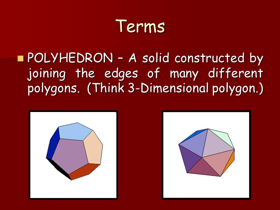 Terms POLYHEDRON – A solid constructed by joining the edges of many different polygons.
