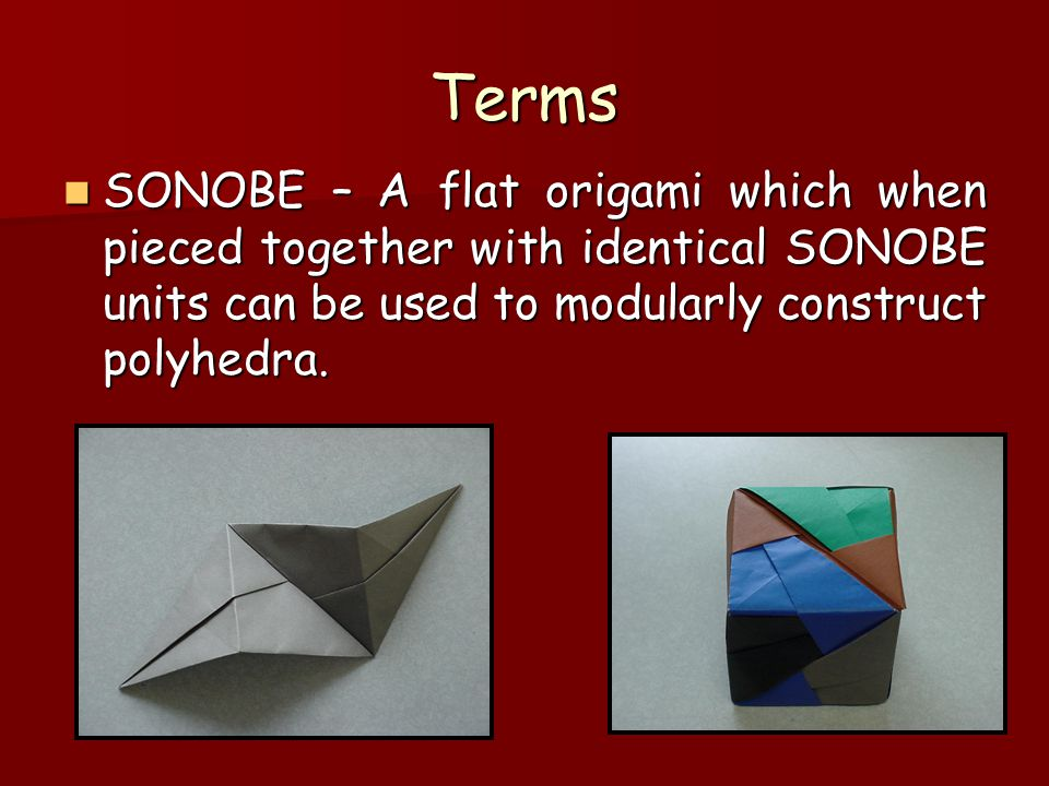 Terms SONOBE – A flat origami which when pieced together with identical SONOBE units can be used to modularly construct polyhedra.
