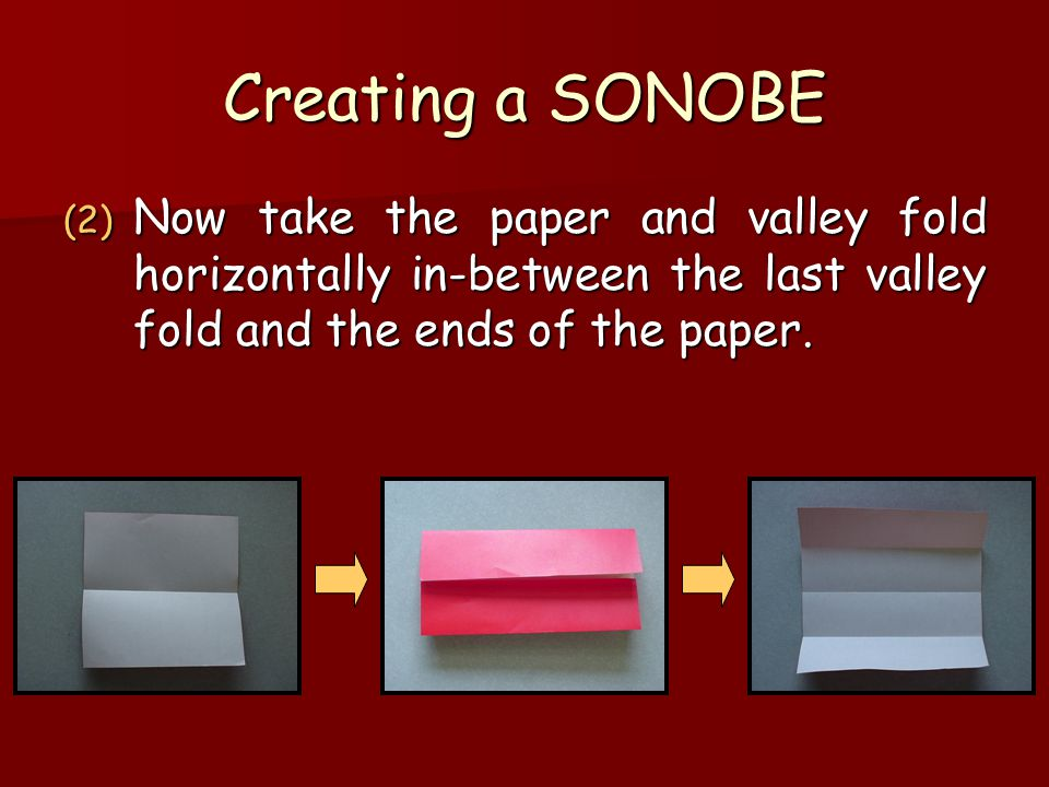 Creating a SONOBE Now take the paper and valley fold horizontally in-between the last valley fold and the ends of the paper.