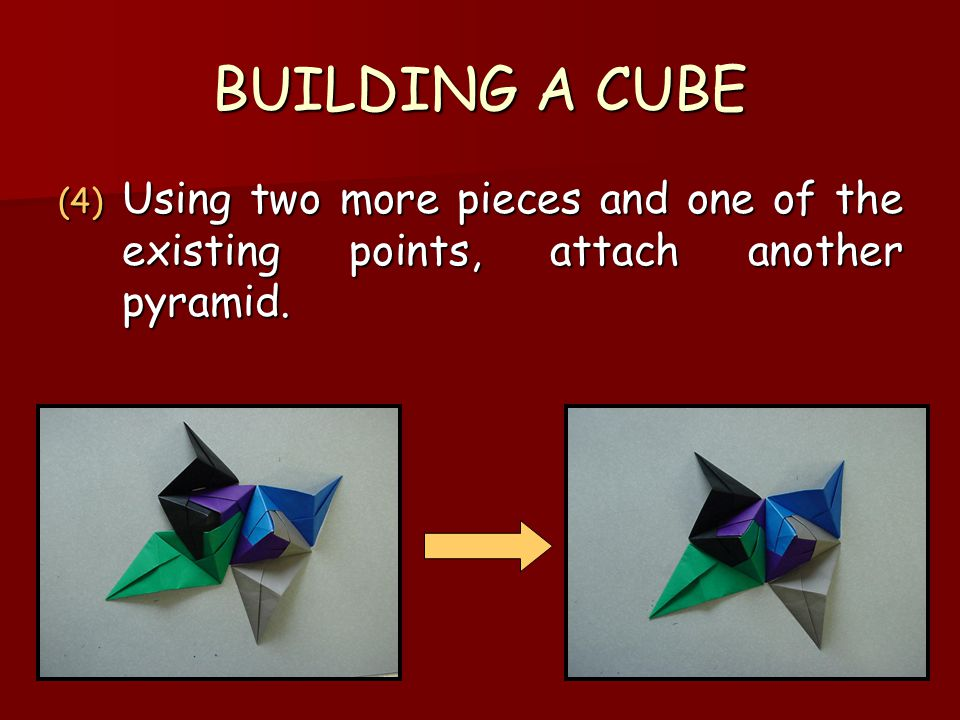 BUILDING A CUBE Using two more pieces and one of the existing points, attach another pyramid.