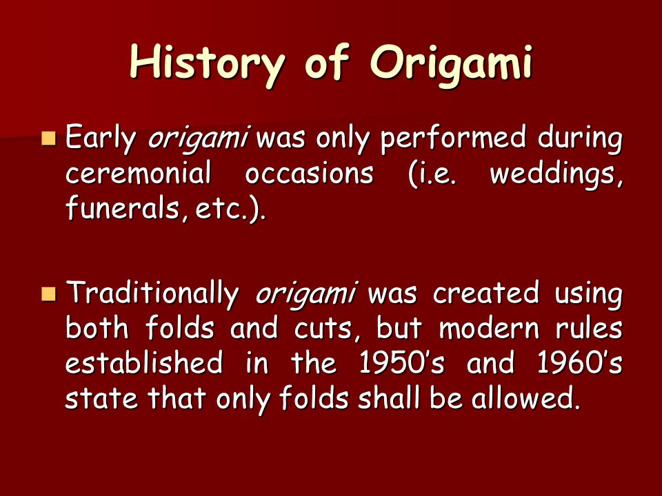 History of Origami Early origami was only performed during ceremonial occasions (i.e. weddings, funerals, etc.).