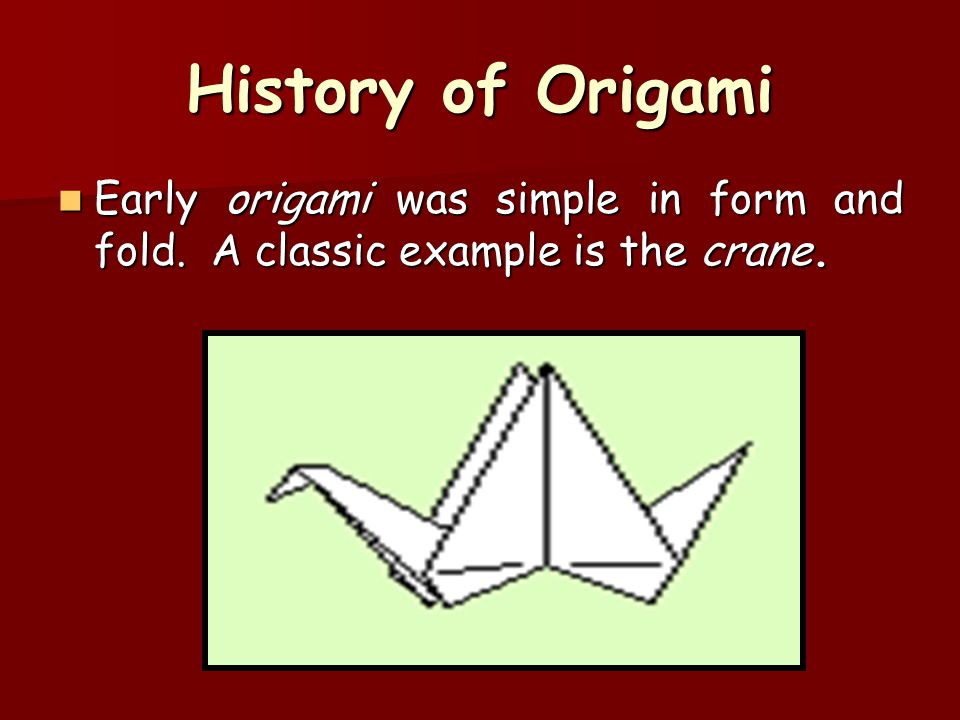 History of Origami Early origami was simple in form and fold. A classic example is the crane.