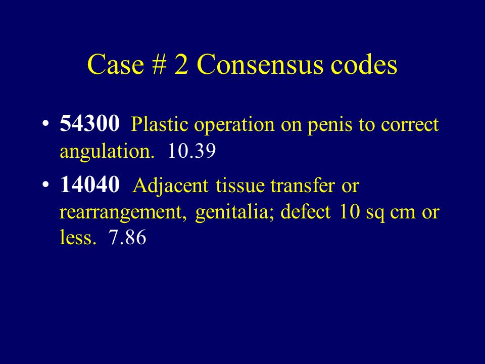 Case # 2 Consensus codes 54300 Plastic operation on penis to correct angulation. 10.39.