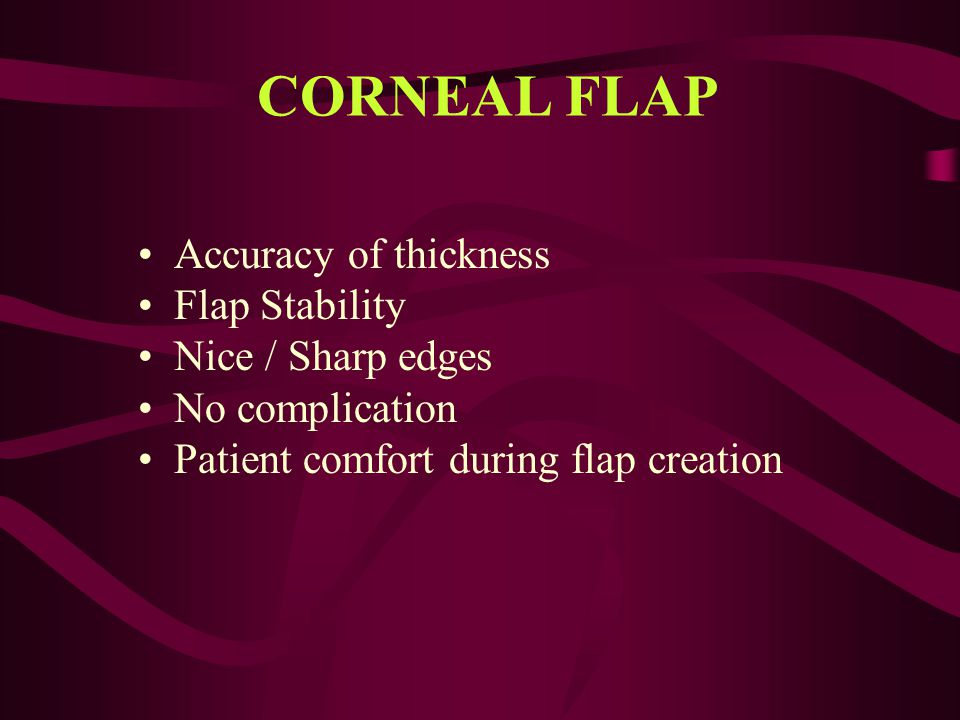 CORNEAL FLAP Accuracy of thickness Flap Stability Nice / Sharp edges