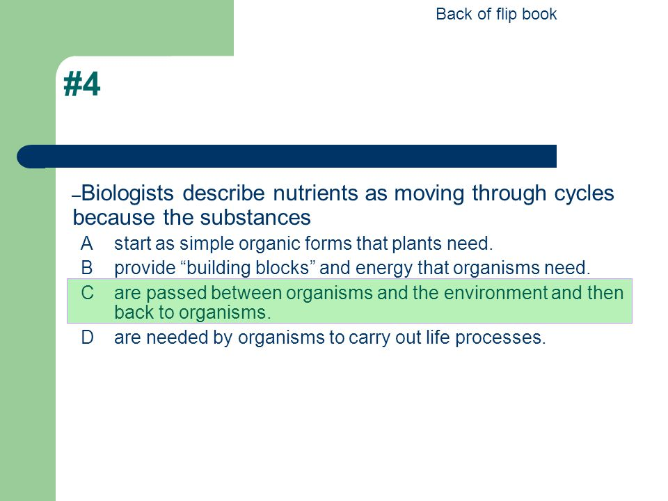 Back of flip book #4. Biologists describe nutrients as moving through cycles because the substances.