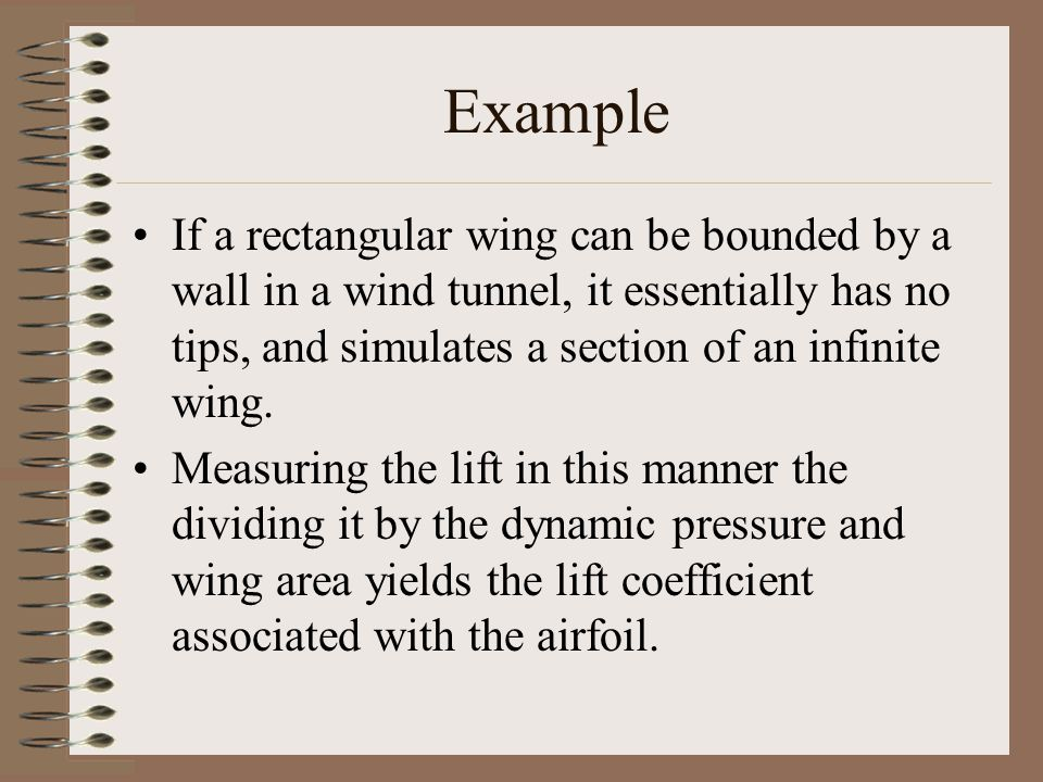 Example If a rectangular wing can be bounded by a wall in a wind tunnel, it essentially has no tips, and simulates a section of an infinite wing.