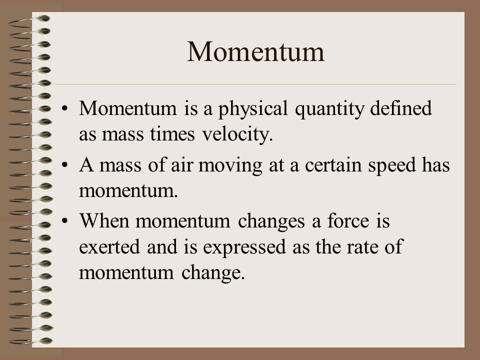 Momentum Momentum is a physical quantity defined as mass times velocity. A mass of air moving at a certain speed has momentum.
