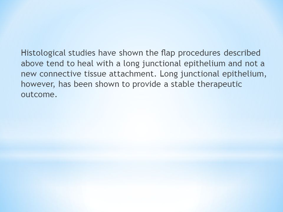 Histological studies have shown the flap procedures described above tend to heal with a long junctional epithelium and not a new connective tissue attachment.